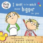Charlie and Lola: I Want to Be Much More Bigger Like You (Charlie and Lola) by Lauren Child